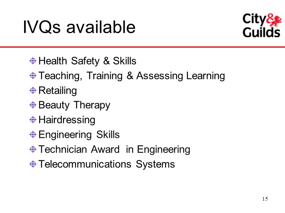 15 IVQs available Health Safety & Skills Teaching, Training & Assessing Learning Retailing Beauty Therapy Hairdressing Engineering Skills Technician A