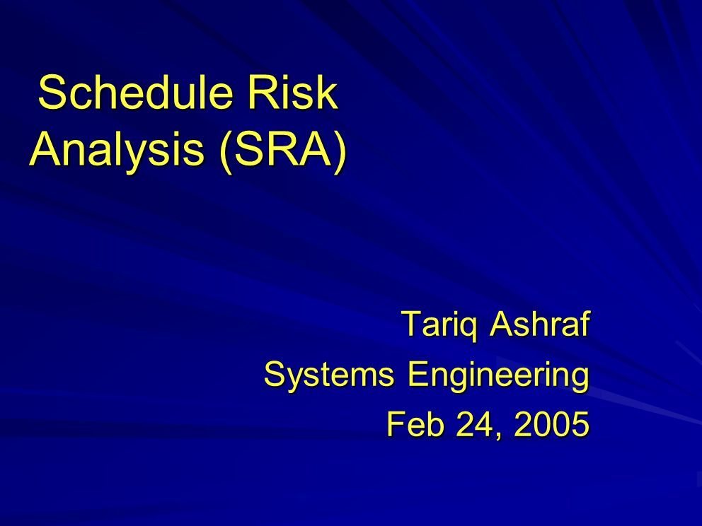 Schedule Risk Analysis (SRA) Tariq Ashraf Systems Engineering Feb 24, 2005