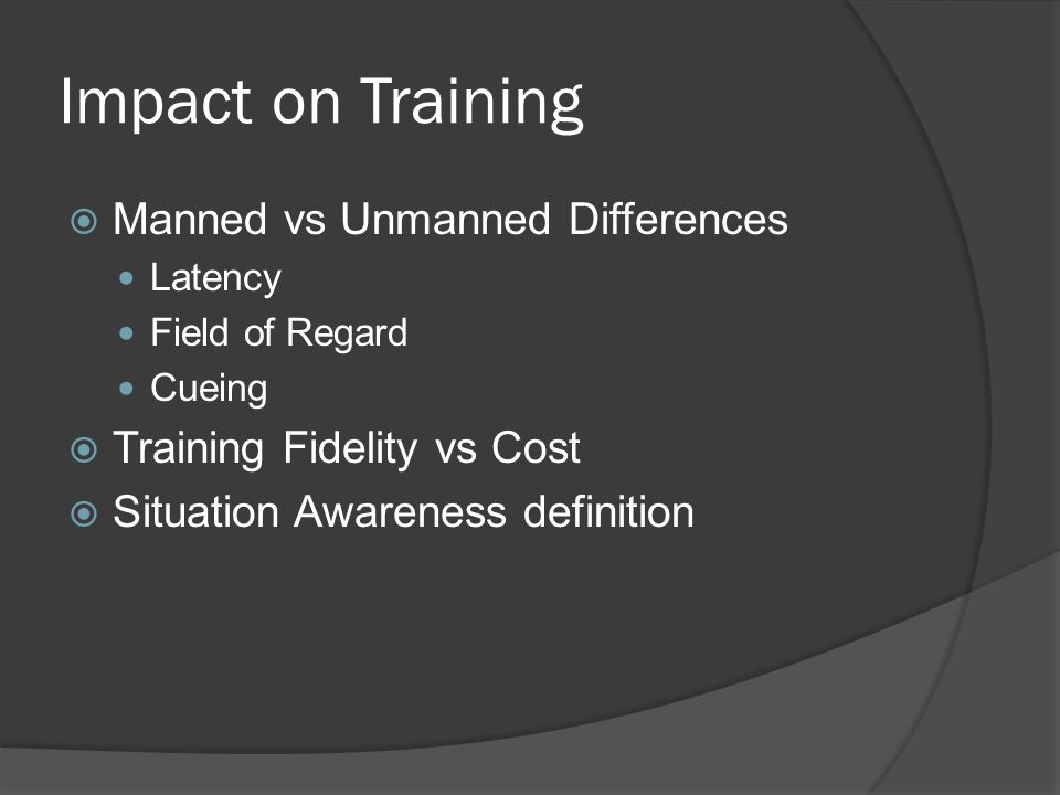 Impact on Training Manned vs Unmanned Differences Latency Field of Regard Cueing Training Fidelity vs Cost Situation Awareness definition