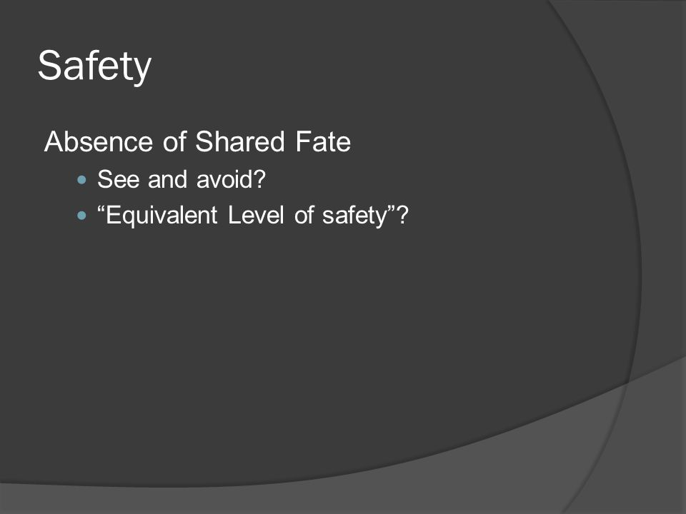 Safety Absence of Shared Fate See and avoid? Equivalent Level of safety?