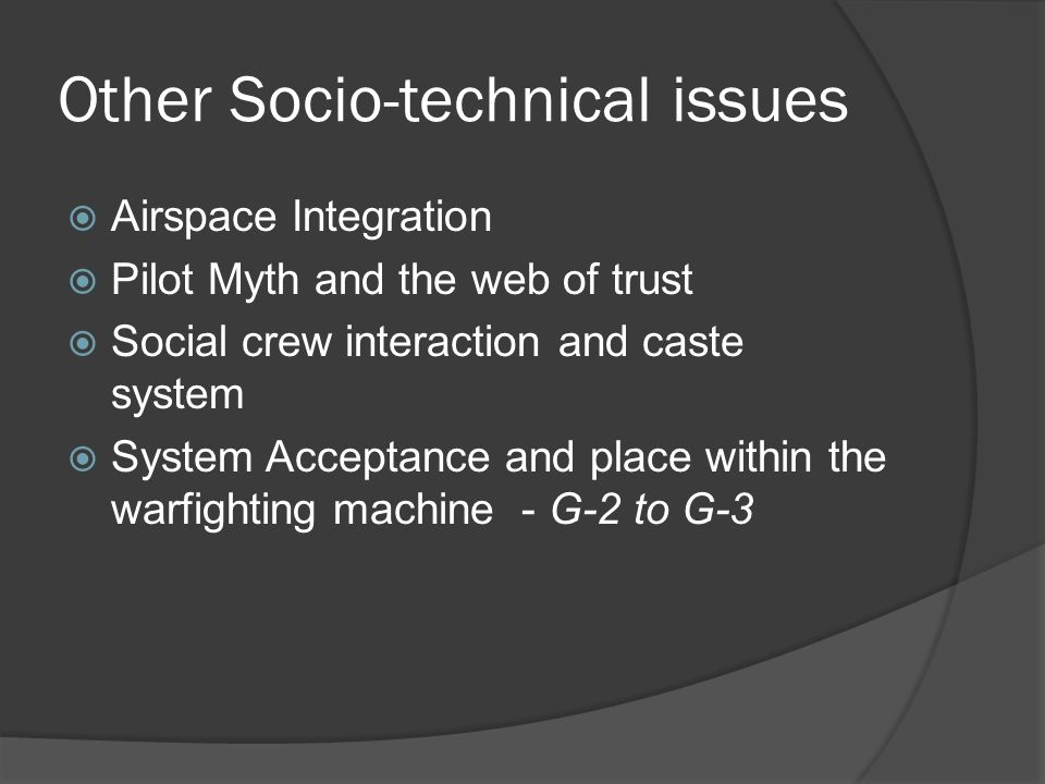 Other Socio-technical issues Airspace Integration Pilot Myth and the web of trust Social crew interaction and caste system System Acceptance and place within the warfighting machine - G-2 to G-3