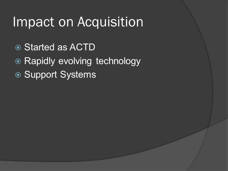 Impact on Acquisition Started as ACTD Rapidly evolving technology Support Systems