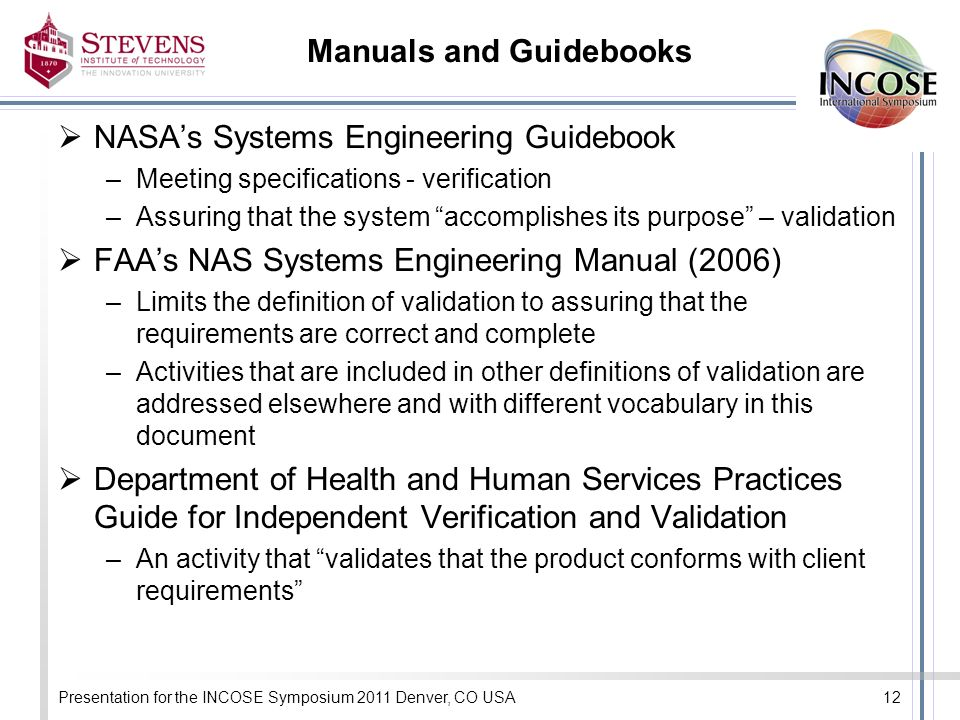 Manuals and Guidebooks NASAs Systems Engineering Guidebook –Meeting specifications - verification –Assuring that the system accomplishes its purpose – validation FAAs NAS Systems Engineering Manual (2006) –Limits the definition of validation to assuring that the requirements are correct and complete –Activities that are included in other definitions of validation are addressed elsewhere and with different vocabulary in this document Department of Health and Human Services Practices Guide for Independent Verification and Validation –An activity that validates that the product conforms with client requirements Presentation for the INCOSE Symposium 2011 Denver, CO USA12
