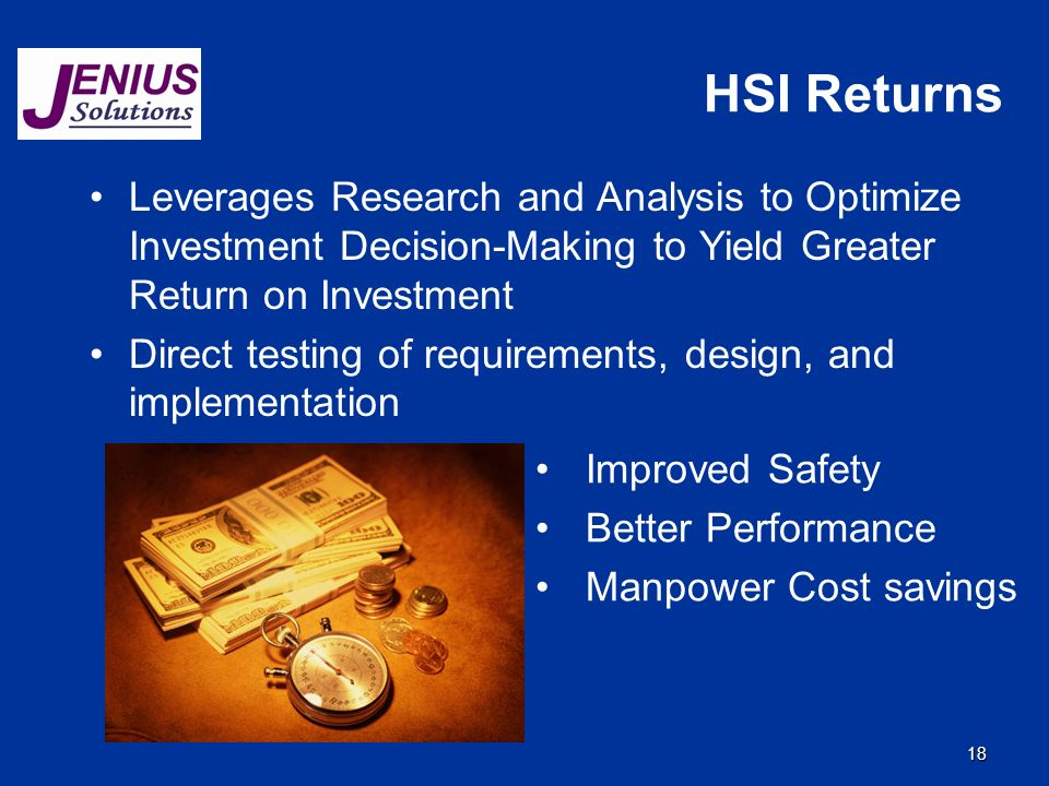 18 HSI Returns Leverages Research and Analysis to Optimize Investment Decision-Making to Yield Greater Return on Investment Direct testing of requirements, design, and implementation Improved Safety Better Performance Manpower Cost savings