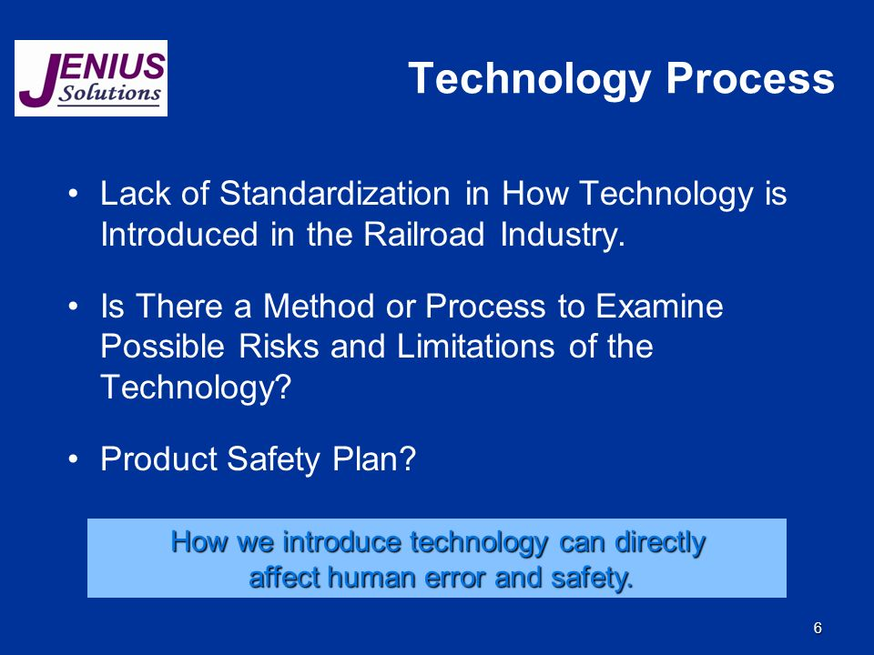 6 Technology Process Lack of Standardization in How Technology is Introduced in the Railroad Industry. Is There a Method or Process to Examine Possibl