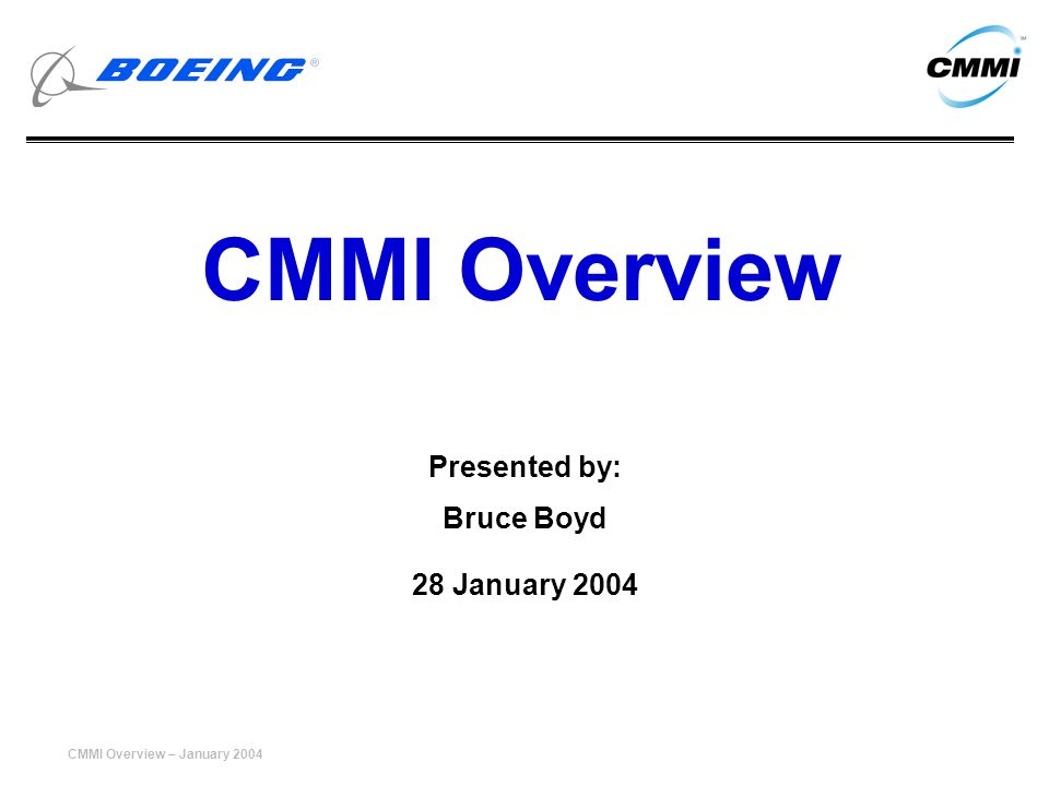 CMMI Overview – January 2004 12 CMMI Product Suite Models –Disciplines »Systems Engineering SE »Software Engineering SW »Integrated Product and Process Development (IPPD) »Supplier Sourcing (SS) –Representations »Staged »Continuous Training –Model »Introduction to CMMI »Intermediate Concepts –Instructor Training –Lead Appraiser Appraisal methods –Appraisal Requirements for CMMI (ARC) –SCAMPI Method Description Document (MDD)