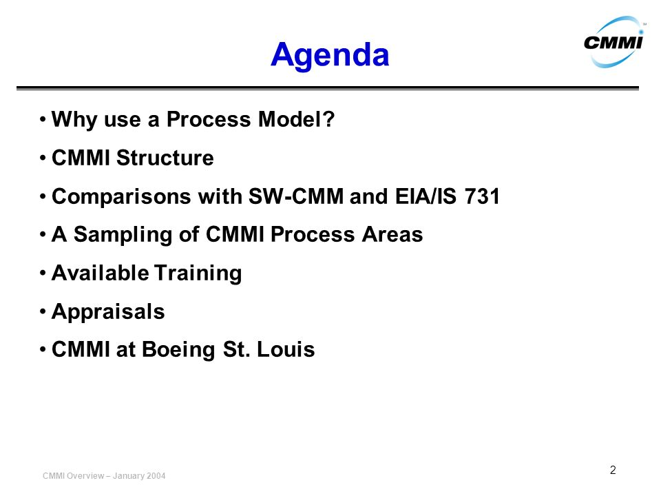 CMMI Overview – January 2004 2 Agenda Why use a Process Model? CMMI Structure Comparisons with SW-CMM and EIA/IS 731 A Sampling of CMMI Process Areas