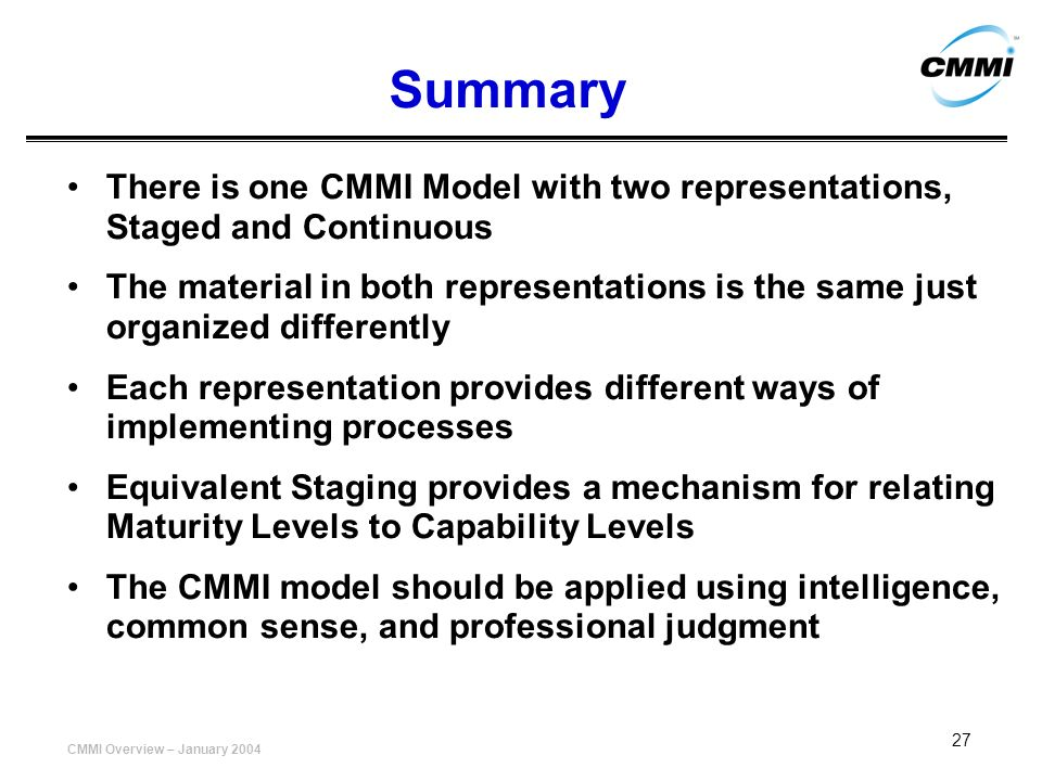 CMMI Overview – January 2004 27 Summary There is one CMMI Model with two representations, Staged and Continuous The material in both representations i