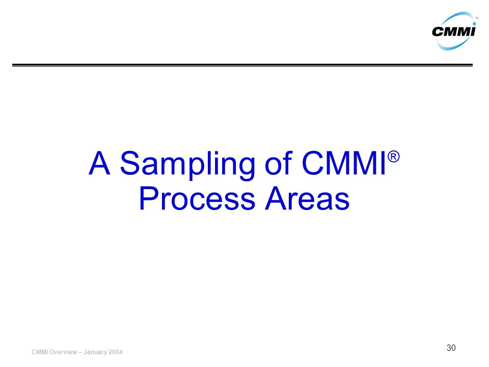 CMMI Overview – January 2004 30 A Sampling of CMMI ® Process Areas