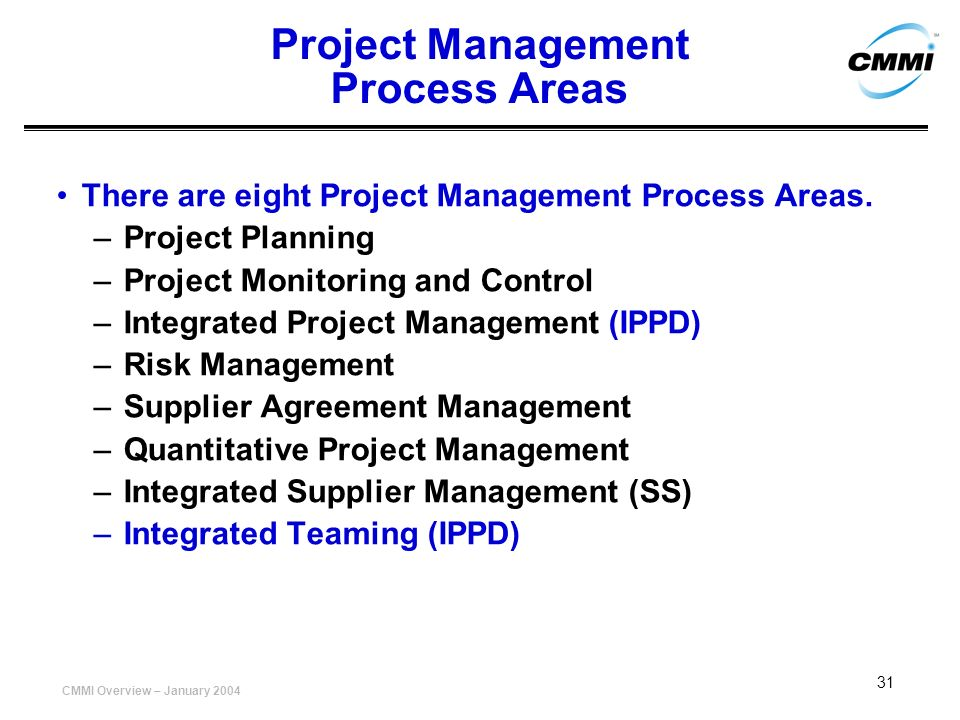 CMMI Overview – January 2004 31 Project Management Process Areas There are eight Project Management Process Areas. –Project Planning –Project Monitori