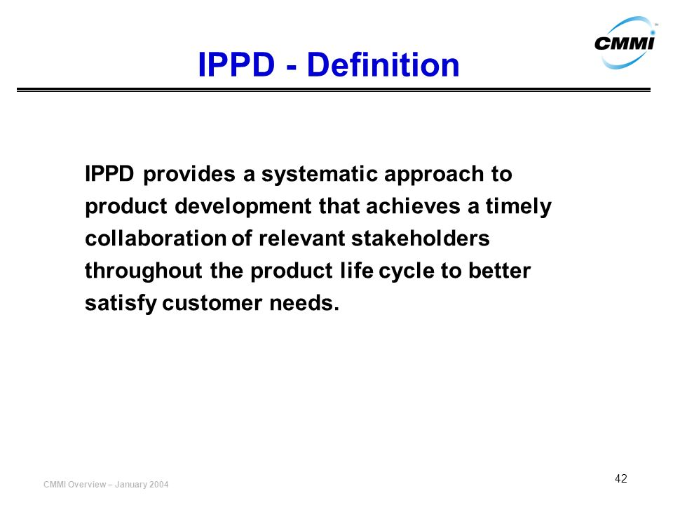 CMMI Overview – January 2004 42 IPPD - Definition IPPD provides a systematic approach to product development that achieves a timely collaboration of r