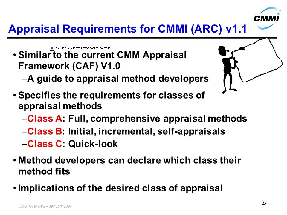 CMMI Overview – January 2004 46 Similar to the current CMM Appraisal Framework (CAF) V1.0 –A guide to appraisal method developers Specifies the requir