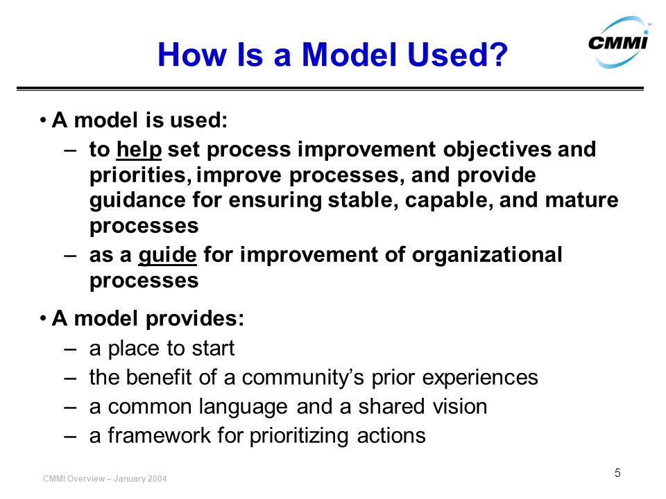 CMMI Overview – January 2004 5 How Is a Model Used? A model is used: –to help set process improvement objectives and priorities, improve processes, an