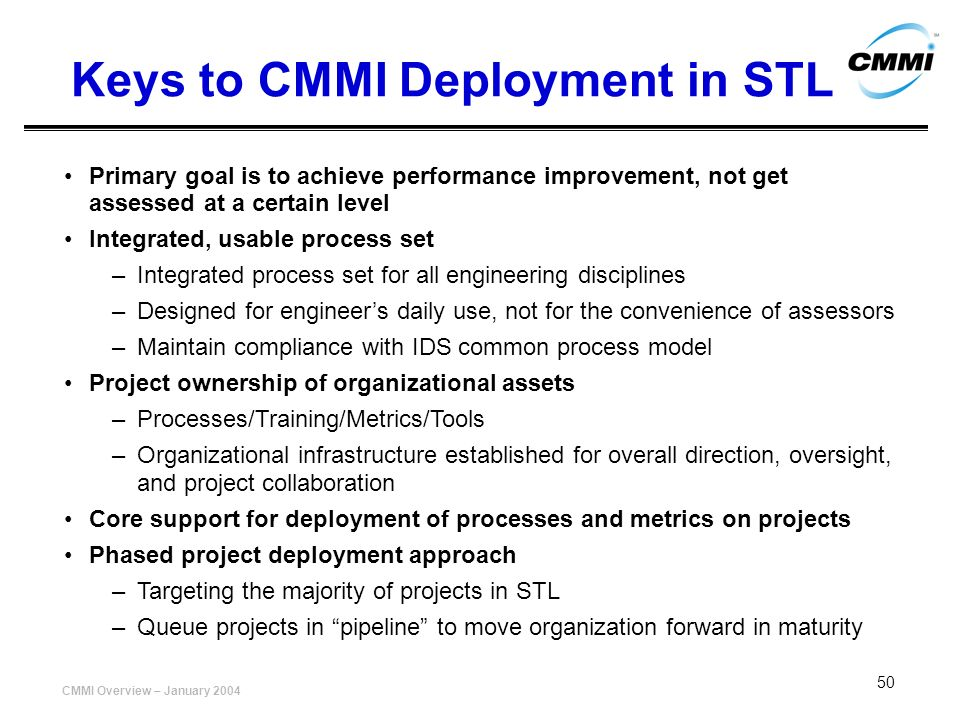 CMMI Overview – January 2004 50 Keys to CMMI Deployment in STL Primary goal is to achieve performance improvement, not get assessed at a certain level