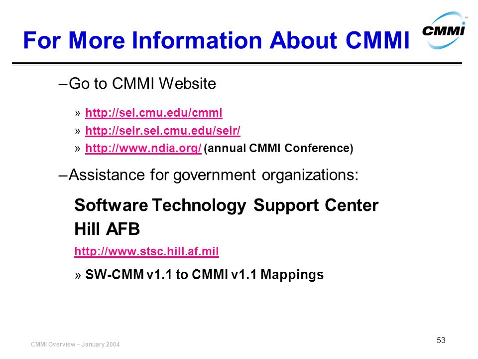 CMMI Overview – January 2004 53 For More Information About CMMI –Go to CMMI Website »http://sei.cmu.edu/cmmihttp://sei.cmu.edu/cmmi »http://seir.sei.c