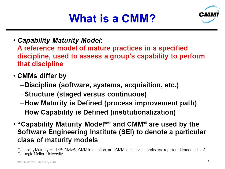 CMMI Overview – January 2004 7 What is a CMM? Capability Maturity Model: A reference model of mature practices in a specified discipline, used to asse