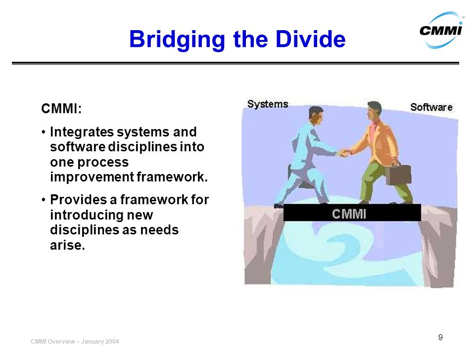 CMMI Overview – January 2004 9 Bridging the Divide CMMI: Integrates systems and software disciplines into one process improvement framework. Provides