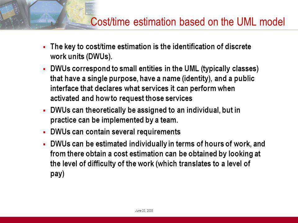 June 23, 2005 Cost/time estimation based on the UML model The key to cost/time estimation is the identification of discrete work units (DWUs).