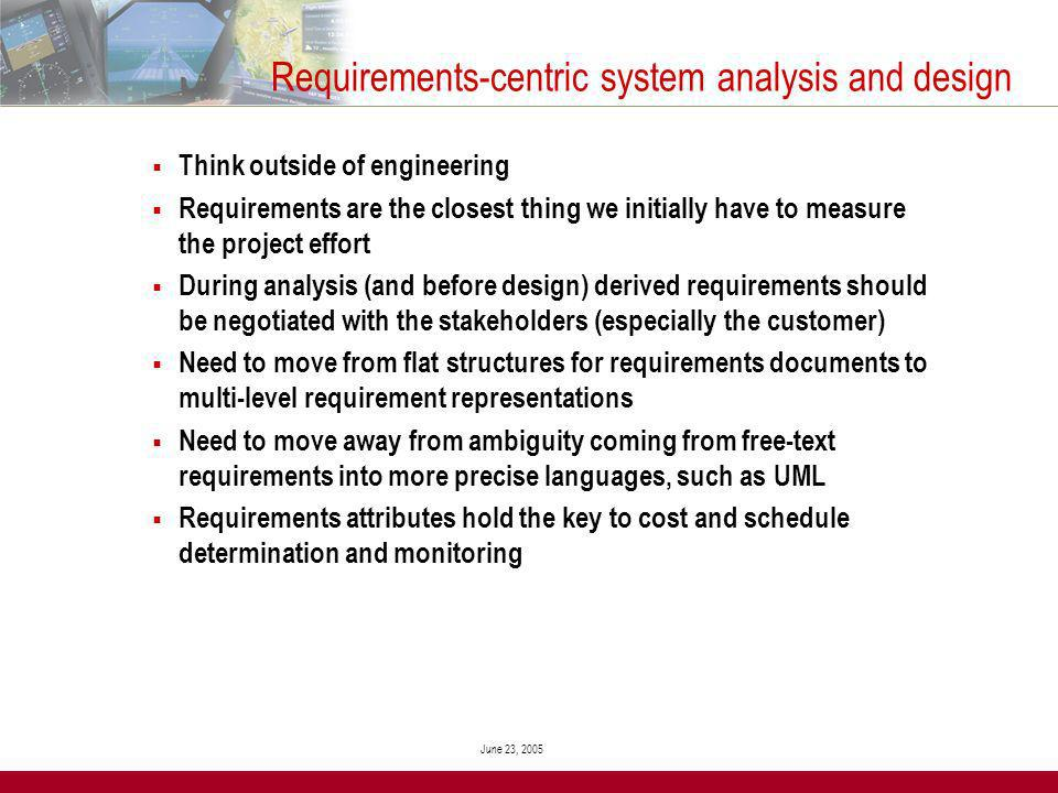 June 23, 2005 Requirements-centric system analysis and design Think outside of engineering Requirements are the closest thing we initially have to measure the project effort During analysis (and before design) derived requirements should be negotiated with the stakeholders (especially the customer) Need to move from flat structures for requirements documents to multi-level requirement representations Need to move away from ambiguity coming from free-text requirements into more precise languages, such as UML Requirements attributes hold the key to cost and schedule determination and monitoring