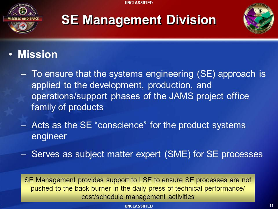 11 UNCLASSIFIED SE Management Division Mission –To ensure that the systems engineering (SE) approach is applied to the development, production, and op
