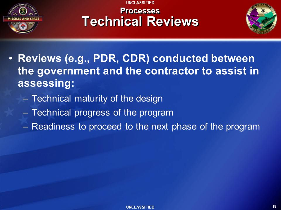19 UNCLASSIFIED Processes Technical Reviews Reviews (e.g., PDR, CDR) conducted between the government and the contractor to assist in assessing: –Tech