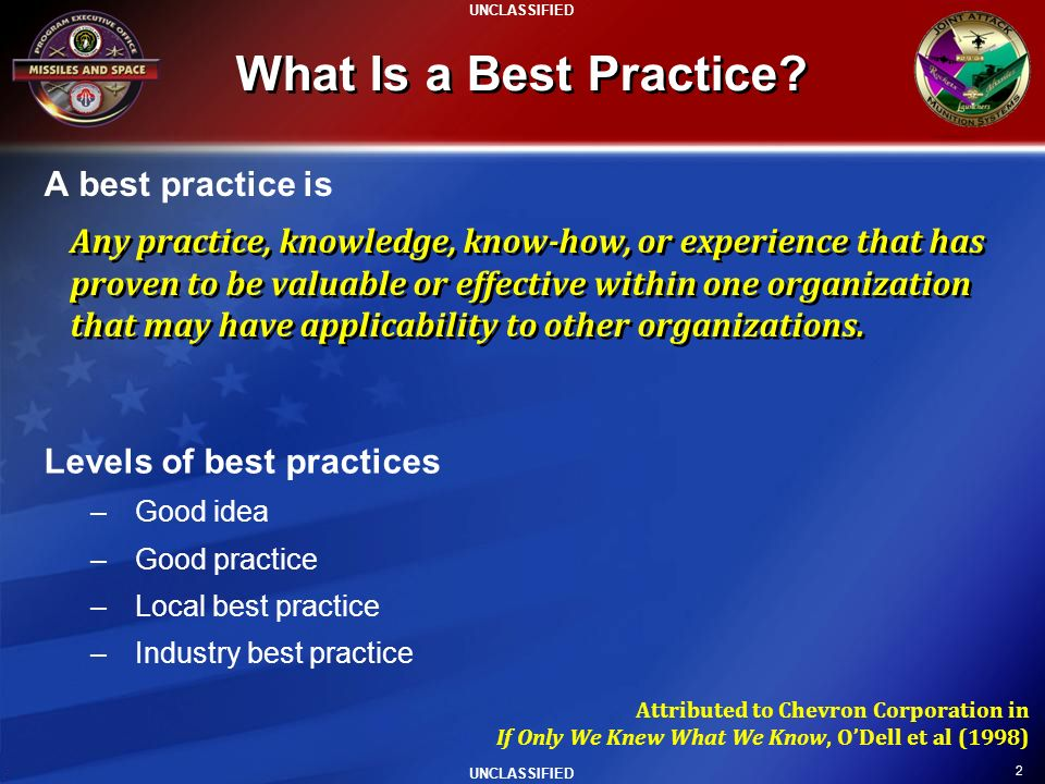 2 UNCLASSIFIED What Is a Best Practice? A best practice is Attributed to Chevron Corporation in If Only We Knew What We Know, ODell et al (1998) Level