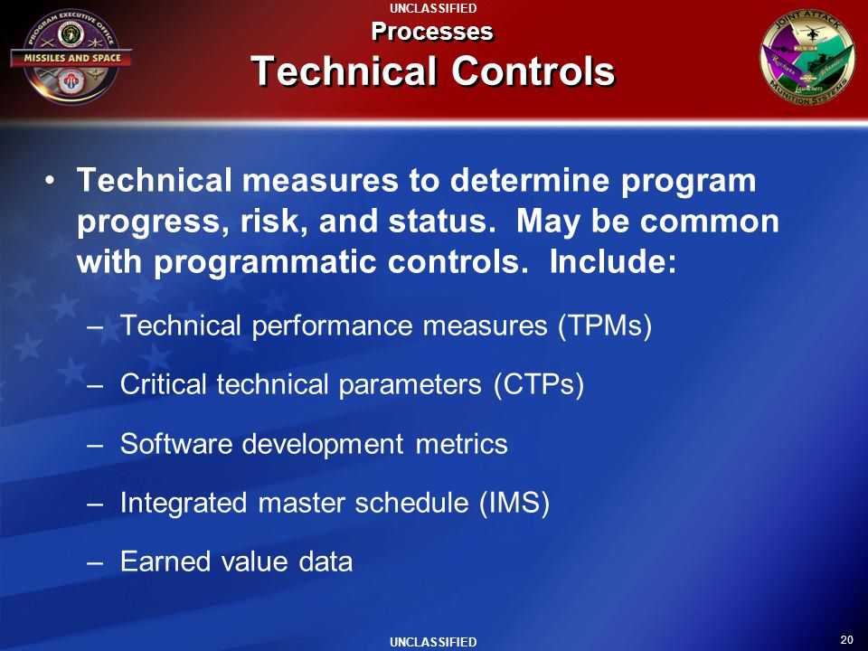 20 UNCLASSIFIED Processes Technical Controls Technical measures to determine program progress, risk, and status. May be common with programmatic contr