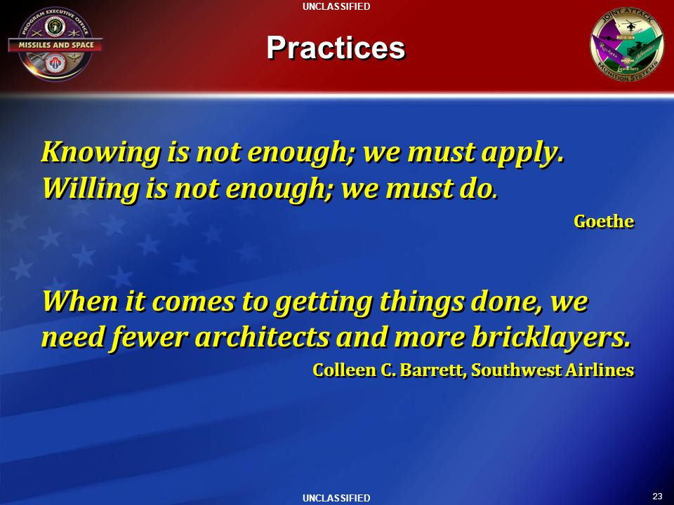 23 UNCLASSIFIED Practices Knowing is not enough; we must apply. Willing is not enough; we must do. Goethe When it comes to getting things done, we nee