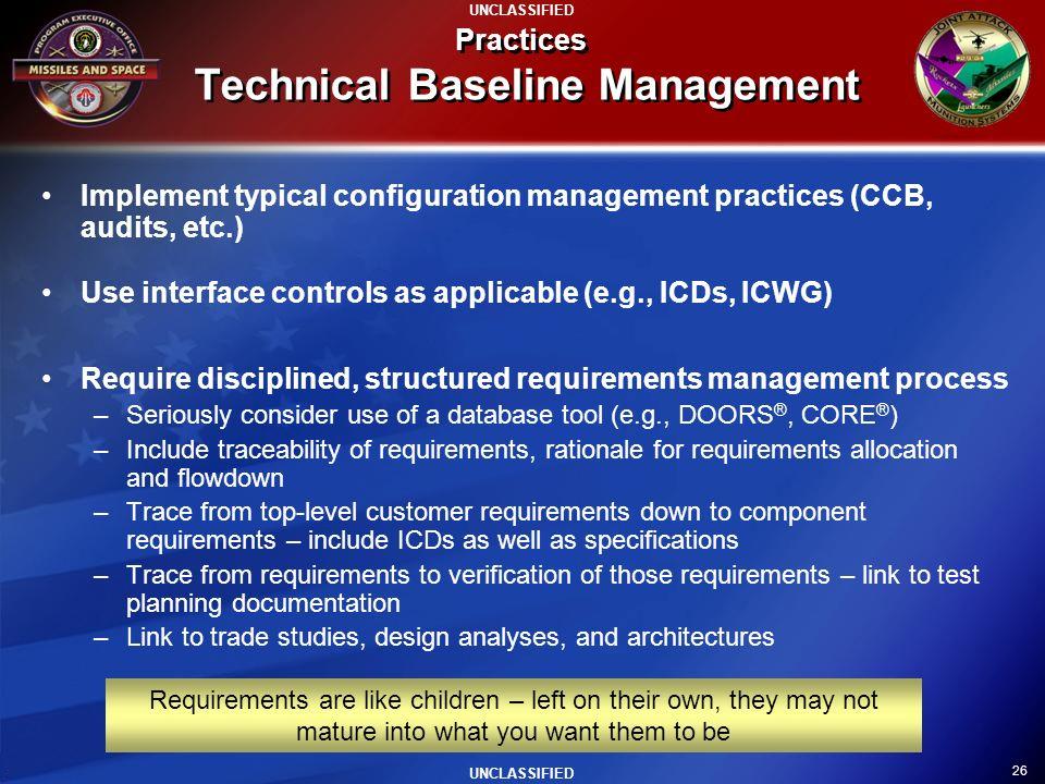26 UNCLASSIFIED Practices Technical Baseline Management Implement typical configuration management practices (CCB, audits, etc.) Use interface control