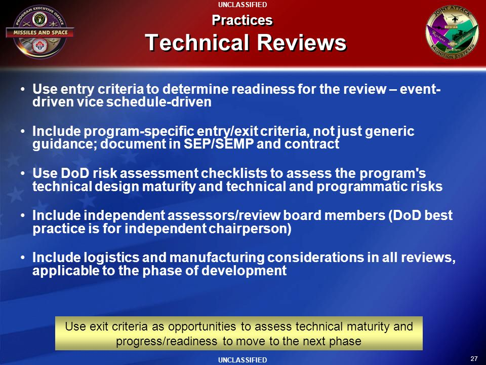 27 UNCLASSIFIED Practices Technical Reviews Use entry criteria to determine readiness for the review – event- driven vice schedule-driven Include prog