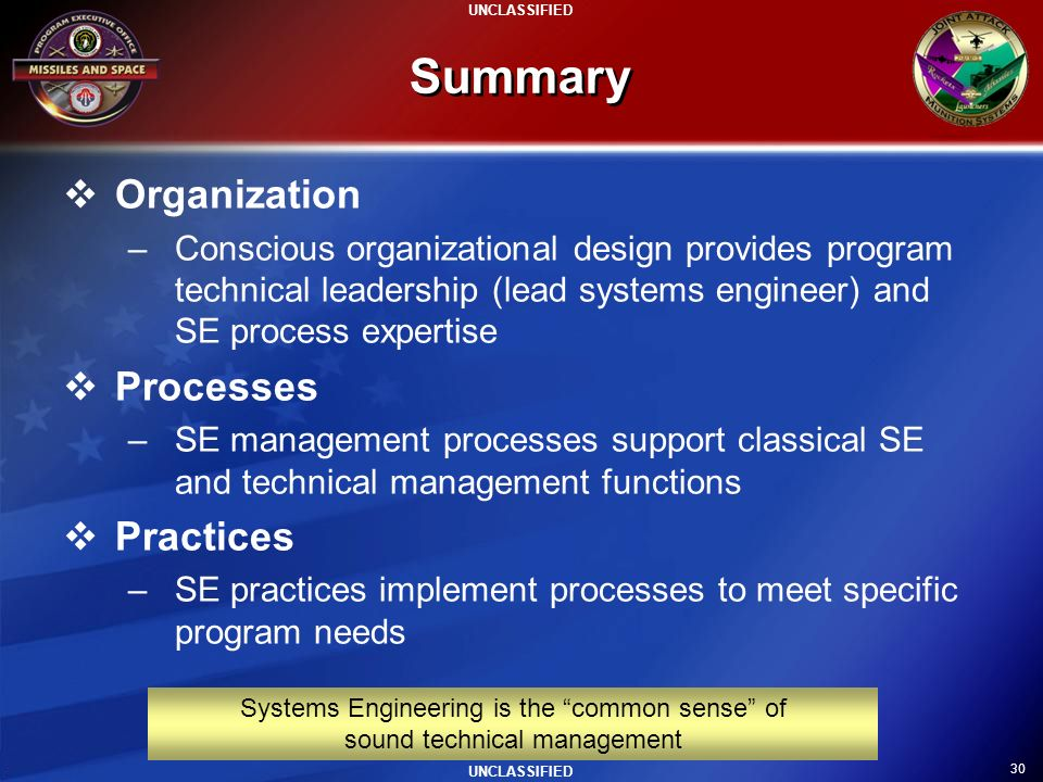 30 UNCLASSIFIED Summary Organization –Conscious organizational design provides program technical leadership (lead systems engineer) and SE process exp