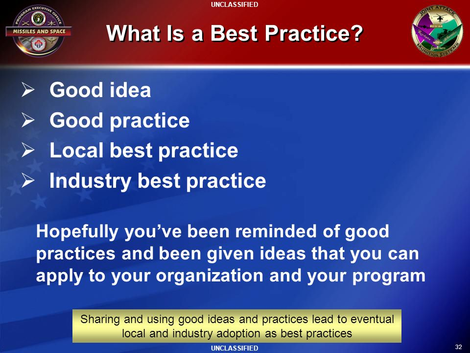 32 UNCLASSIFIED What Is a Best Practice? Good idea Good practice Local best practice Industry best practice Sharing and using good ideas and practices