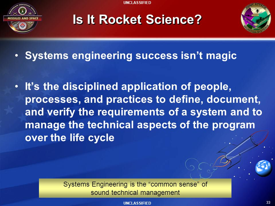 33 UNCLASSIFIED Systems Engineering is the common sense of sound technical management Is It Rocket Science? Systems engineering success isnt magic Its