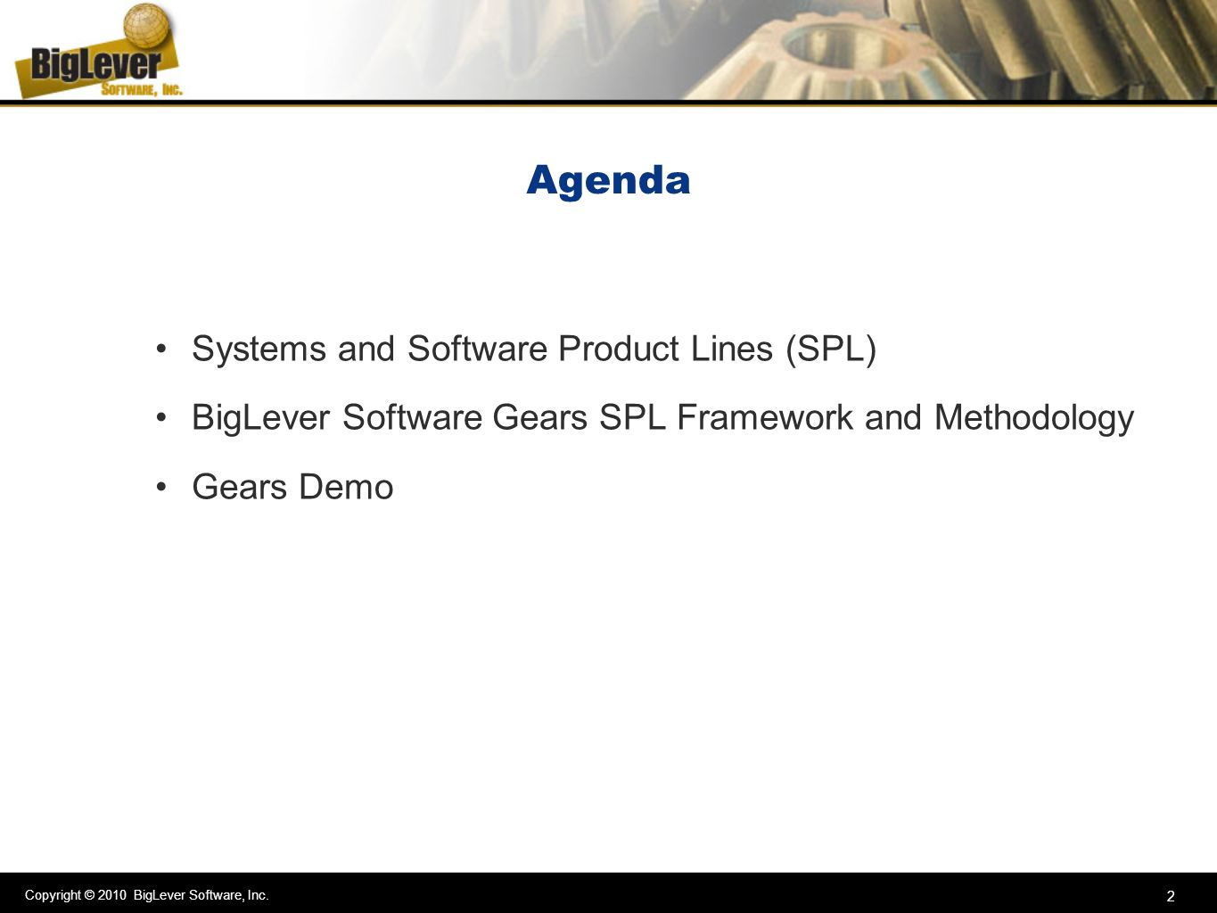 Copyright © 2010 BigLever Software, Inc. 2 Agenda Systems and Software Product Lines (SPL) BigLever Software Gears SPL Framework and Methodology Gears