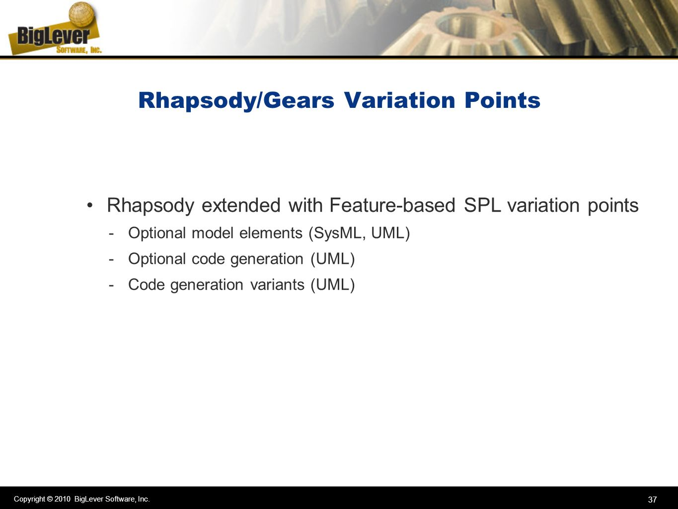 Copyright © 2010 BigLever Software, Inc. 37 Rhapsody/Gears Variation Points Rhapsody extended with Feature-based SPL variation points -Optional model
