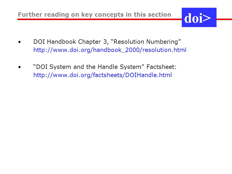 Specification –RFC 3650: Overview –RFC 3651: Namespace and Service Definition –RFC 3652: Protocol Application areas DoD Instruction 1322 –Mandates Handle System use as part of Advanced Distributed Learning ISO standards track for DOI System –A Handle application for the content sector –ISO TC46/SC9 (home of ISBN etc) Governance: HSAC - Handle System Advisory Committee –Approx 15 members representing big users or interest groups –Goal: evolve to oversee the system, autonomous (cf.
