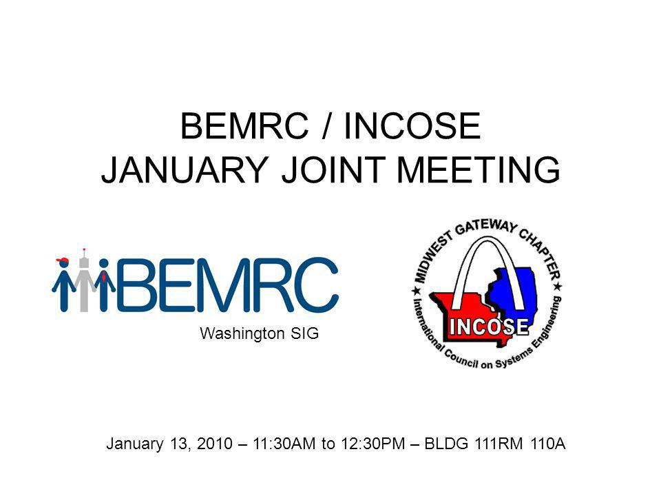 BEMRC / INCOSE JANUARY JOINT MEETING Washington SIG January 13, 2010 – 11:30AM to 12:30PM – BLDG 111RM 110A