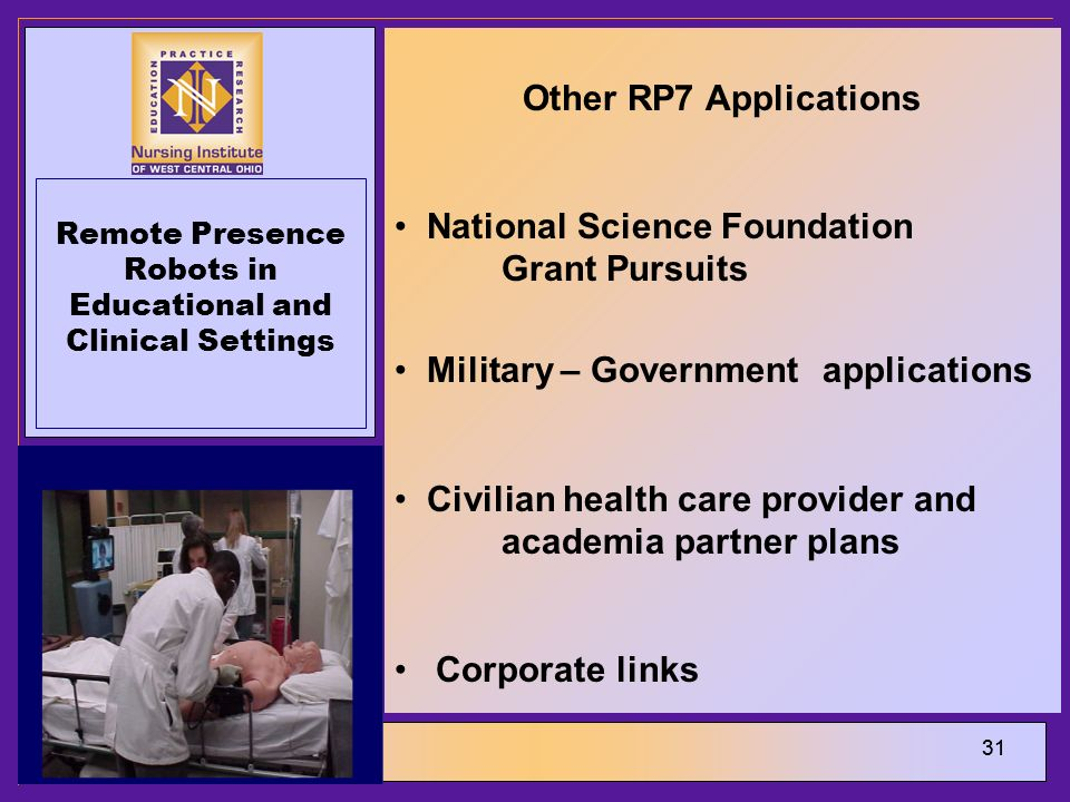 31 Remote Presence Robots in Educational and Clinical Settings Other RP7 Applications National Science Foundation Grant Pursuits Military – Government applications Civilian health care provider and academia partner plans Corporate links