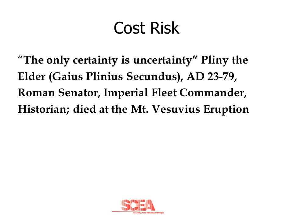 Cost Risk The only certainty is uncertainty The only certainty is uncertainty Pliny the Elder (Gaius Plinius Secundus), AD 23-79, Roman Senator, Imper