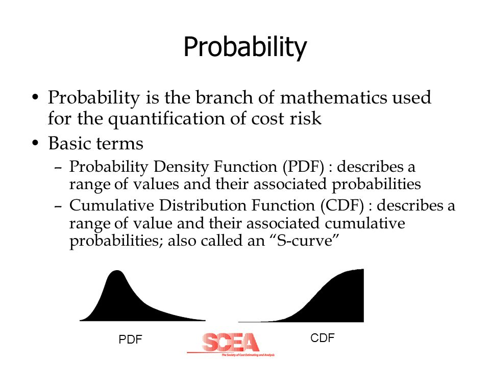 Probability Probability is the branch of mathematics used for the quantification of cost risk Basic terms –Probability Density Function (PDF) : descri