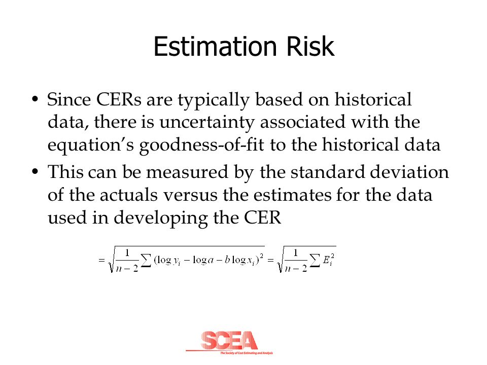 Estimation Risk Since CERs are typically based on historical data, there is uncertainty associated with the equations goodness-of-fit to the historica