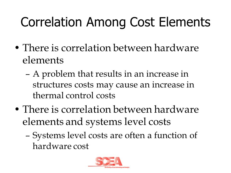 Correlation Among Cost Elements There is correlation between hardware elements –A problem that results in an increase in structures costs may cause an