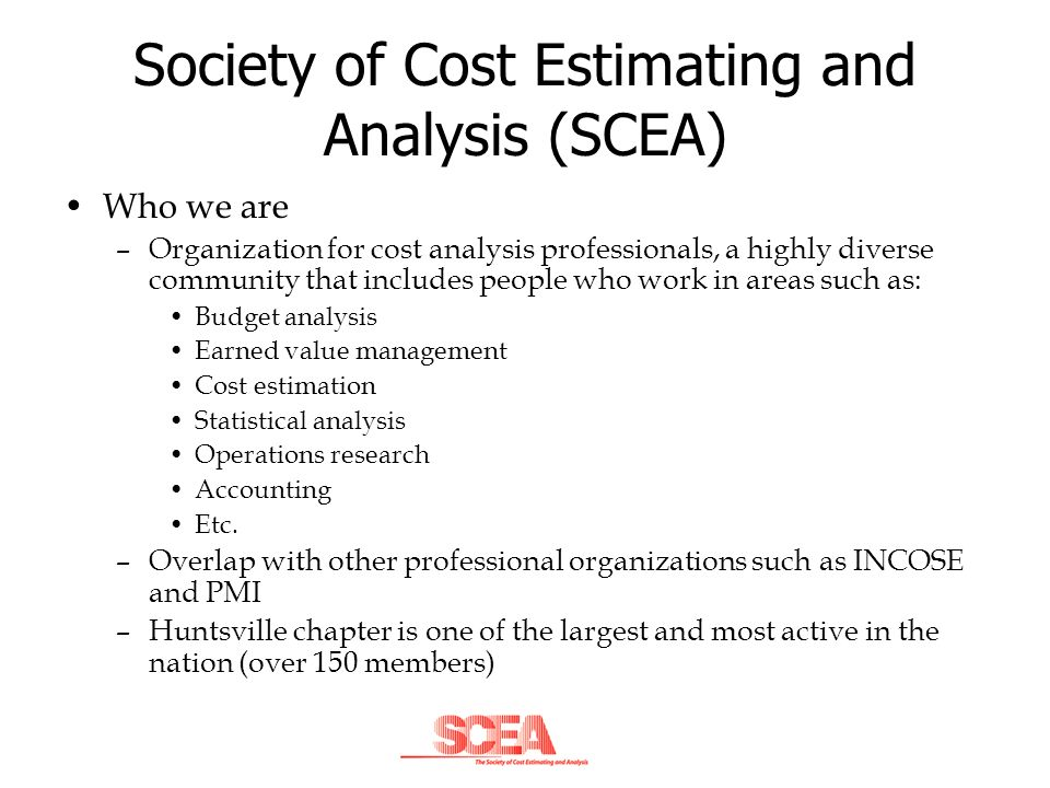 Society of Cost Estimating and Analysis (SCEA) Who we are –Organization for cost analysis professionals, a highly diverse community that includes peop
