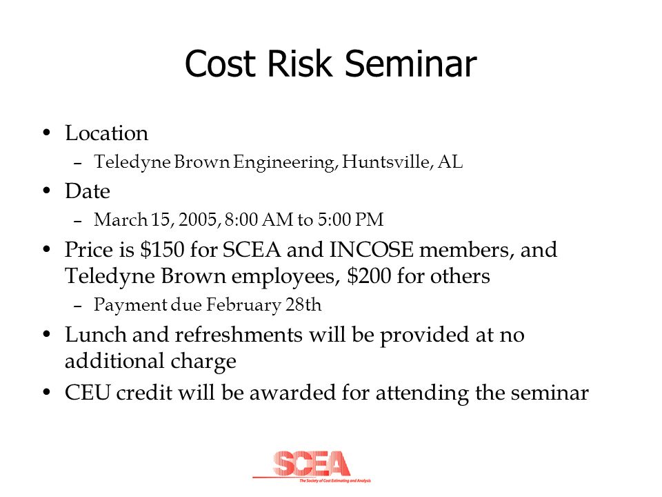 Cost Risk Seminar Location –Teledyne Brown Engineering, Huntsville, AL Date –March 15, 2005, 8:00 AM to 5:00 PM Price is $150 for SCEA and INCOSE memb