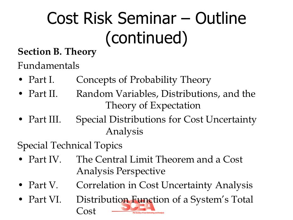 Cost Risk Seminar – Outline (continued) Section B. Theory Fundamentals Part I. Concepts of Probability Theory Part II. Random Variables, Distributions