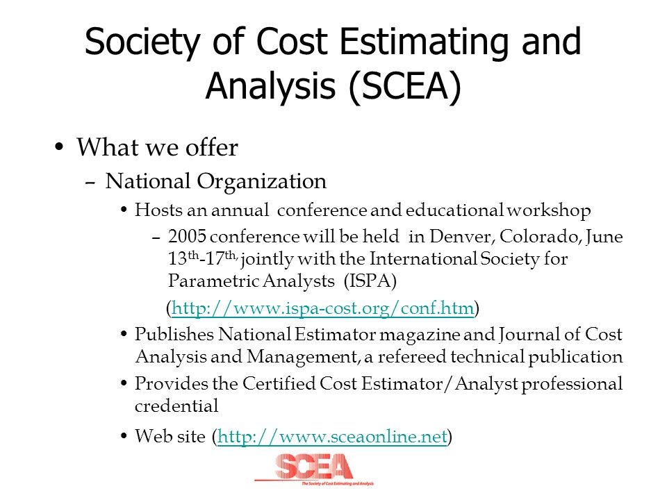 Society of Cost Estimating and Analysis (SCEA) What we offer –Local Chapter Monthly luncheons with presentations on topics of interest to the cost analysis community –Some recent presentation topics include: »Decision Making Using Cost Risk Analysis »Nonparametric Regression in Cost Analysis »Schedule Risk Assessment »Earned Value Management Systems Concepts Chapter web site –http://www.scea-alabama.org/http://www.scea-alabama.org/ –includes full presentations dating back to 2003 and other links of interest Free training and materials for certification preparation Seminars and other forms of training