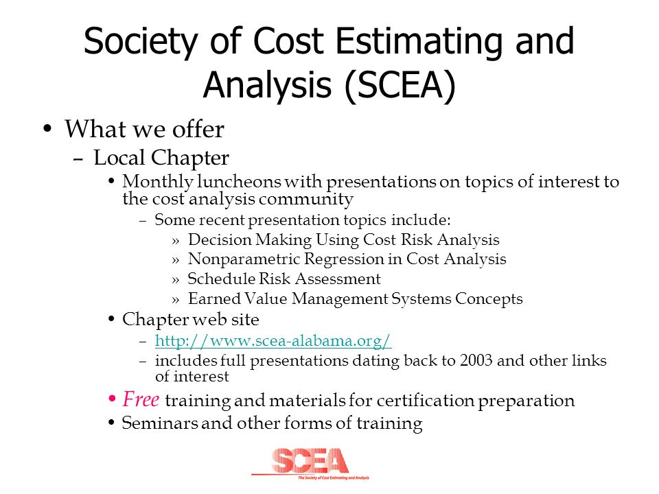 SCEA Certification Certified Cost Estimator/Analyst (CCE/A) professional credential –Recognized credential throughout the profession –Government procurements often require CCE/As –Certification by examination Two years of professional experience in cost analysis/estimating required to take the exam –Recertification (every 5 years) by Retaking the exam Combination of experience, education, and service to the profession