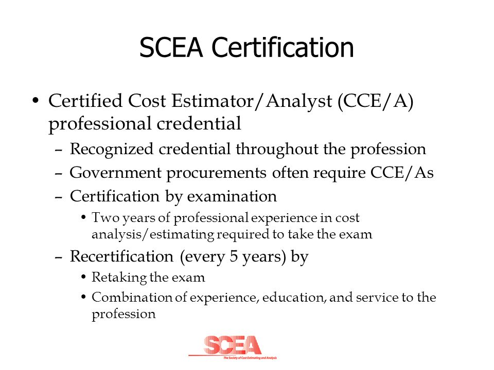 SCEA Certification Certified Cost Estimator/Analyst (CCE/A) professional credential –Recognized credential throughout the profession –Government procu