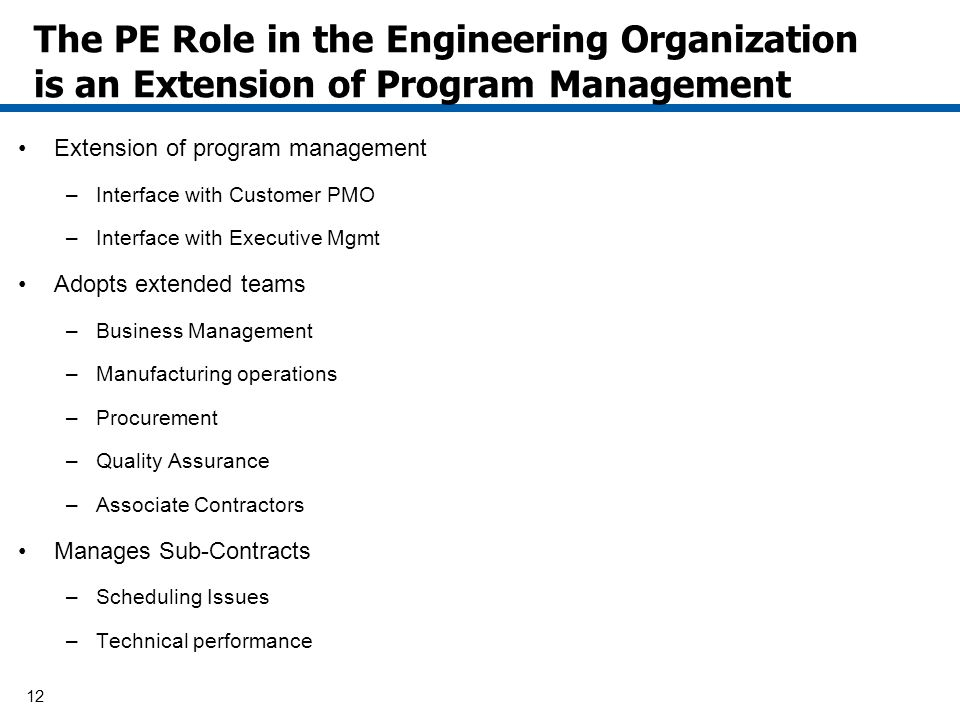12 The PE Role in the Engineering Organization is an Extension of Program Management Extension of program management –Interface with Customer PMO –Interface with Executive Mgmt Adopts extended teams –Business Management –Manufacturing operations –Procurement –Quality Assurance –Associate Contractors Manages Sub-Contracts –Scheduling Issues –Technical performance