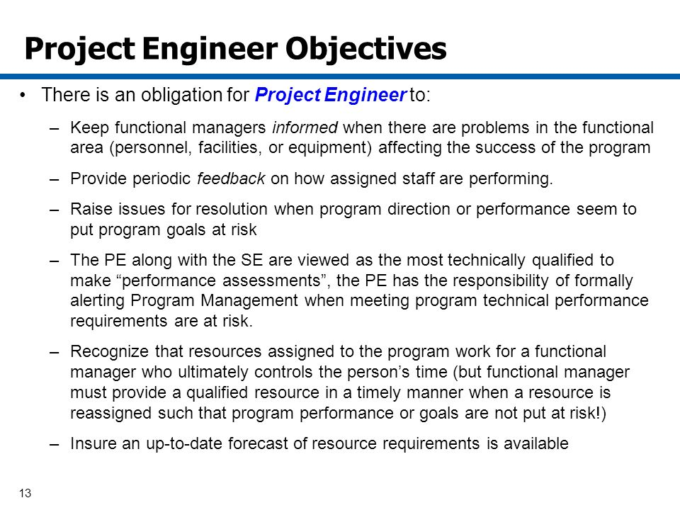 13 Project Engineer Objectives There is an obligation for Project Engineer to: –Keep functional managers informed when there are problems in the functional area (personnel, facilities, or equipment) affecting the success of the program –Provide periodic feedback on how assigned staff are performing.